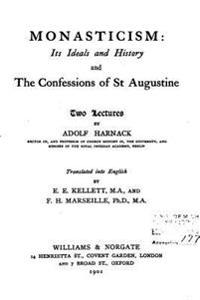 Monasticism, Its Ideals and History, and the Confessions of St. Augustine