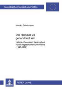 «der Hammer Will Gehandhabt Sein»: Untersuchung Zum Literarischen Nachkriegsschaffen Ehm Welks (1945-1966)