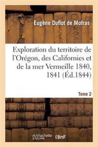 Exploration Du Territoire de L'Oregon, Des Californies Et de la Mer Vermeille, 1840 a 1842 Tome 2