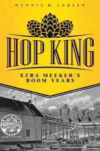Hop King: Ezra Meeker's Boom Years