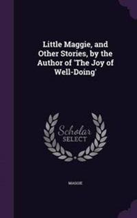 Little Maggie, and Other Stories, by the Author of 'The Joy of Well-Doing'