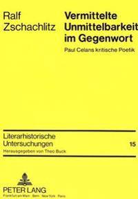 Vermittelte Unmittelbarkeit Im Gegenwort: Paul Celans Kritische Poetik