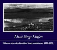 Livet längs Linjen : minnen och människoöden längs malmbanan 1930-1970