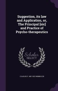 Suggestion, Its Law and Application, Or, the Principal [Sic] and Practice of Psycho-Therapeutics
