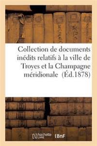 Collection de Documents Inedits Relatifs a la Ville de Troyes Et La Champagne Meridionale