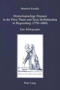 Deutschsprachige Dramen in Der Fuerst Thurn Und Taxis Hofbibliothek in Regensburg (1750-1800): Eine Bibliographie