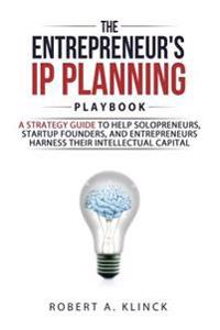 The Entrepreneur's IP Planning Playbook: A Strategy Guide to Help Solopreneurs, Startup Founders, and Entrepreneurs Harness Their Intellectual Capital