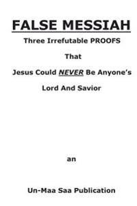 False Messiah: Three Irrefutable Proofs That Jesus Could Never Be Anyone's Lord and Savior