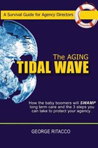 The Aging Tidal Wave: How the Baby Boomers Will Swamp Long Term Care and the 3 Steps You Can Take to Protect Your Agency
