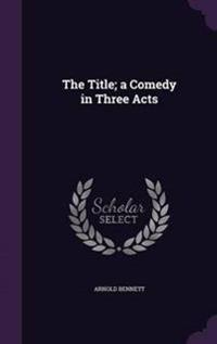 The Title; A Comedy in Three Acts