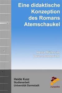 Eine Didaktische Konzeption Des Romans Atemschaukel: Herta Müller Im Deutschunterricht
