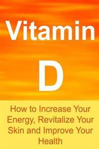 Vitamin D: How to Increase Your Energy, Revitalize Your Skin and Improve Your Health: Vitamin D, Vitamin D Facts, Vitamin D Info,