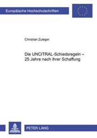 Die Uncitral-Schiedsregeln - 25 Jahre Nach Ihrer Schaffung: Eine Untersuchung Wichtiger Problemkreise Unter Besonderer Beruecksichtigung Der Rechtspre