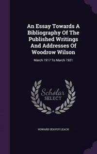 An Essay Towards a Bibliography of the Published Writings and Addresses of Woodrow Wilson