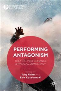 Performing Antagonism: Theatre, Performance & Radical Democracy