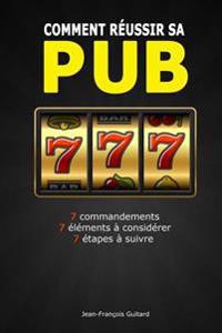 Comment Reussir Sa Pub: 7 Commandements / 7 Elements a Considerer / 7 Etapes a Suivre