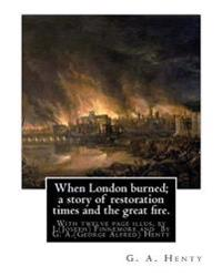 When London Burned; A Story of Restoration Times and the Great Fire.: With Twelve Page Illus. by J.(Joseph) Finnemore (Born: 1860, Birmingham, United