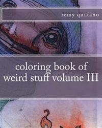 Coloring Book of Weird Stuff Volume III