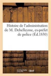 Histoire de l'Administration de M. Debelleyme, Ex-Pr�fet de Police