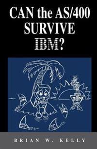 Can the AS/400 Survive IBM?: This Classic 2004 Saga about the AS/400 Will Make AS/400 Aficionados Tear. It Is a Great Historical Perspective as to