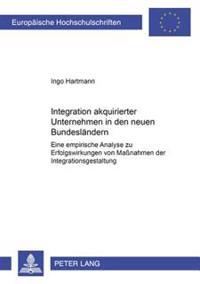 Integration Akquirierter Unternehmen in Den Neuen Bundeslaendern: Eine Empirische Analyse Zu Erfolgswirkungen Von Maßnahmen Der Integrationsgestaltung