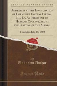 Addresses at the Inauguration of Cornelius Conway Felton, LL. D., as President of Harvard College, and at the Festival of the Alumni