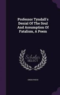 Professor Tyndall's Denial of the Soul and Assumption of Fatalism, a Poem