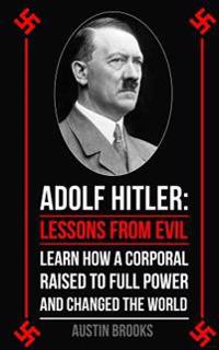 Adolf Hitler: Lessons from Evil: Learn How a Corporal Raised to Full Power and Changed the World.