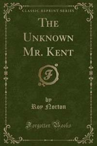 The Unknown Mr. Kent (Classic Reprint)