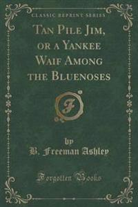 Tan Pile Jim, or a Yankee Waif Among the Bluenoses (Classic Reprint)
