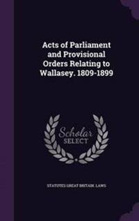 Acts of Parliament and Provisional Orders Relating to Wallasey. 1809-1899