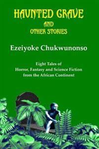 Haunted Grave and Other Stories: Eight Tales of Horror, Fantasy and Science Fiction from the African Continent