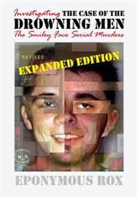 The Case of the Drowning Men: Investigating the Smiley Face Serial Murders: Expanded and Revised
