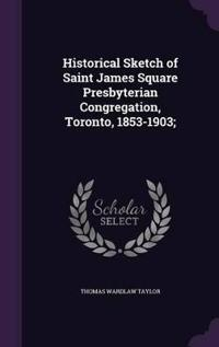 Historical Sketch of Saint James Square Presbyterian Congregation, Toronto, 1853-1903;