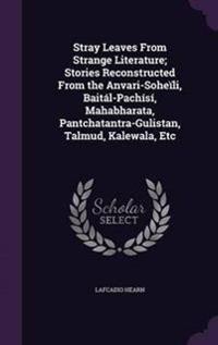 Stray Leaves from Strange Literature; Stories Reconstructed from the Anvari-Soheili, Baital-Pachisi, Mahabharata, Pantchatantra-Gulistan, Talmud, Kalewala, Etc