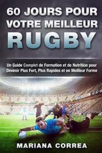 60 Jours Pour Votre Meilleur Rugby: Un Guide Complet de Formation Et de Nutrition Pour Devenir Plus Fort, Plus Rapides Et En Meilleur Forme