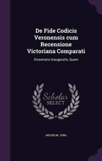 de Fide Codicis Veronensis Cum Recensione Victoriana Comparati