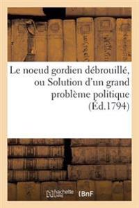 Le Noeud Gordien D�brouill�, Ou Solution d'Un Grand Probl�me Politique