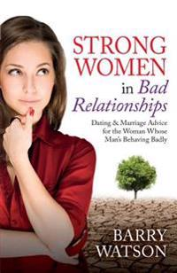 Strong Women in Bad Relationships: Dating & Marriage Advice for the Women Whose Man's Behaving Badly