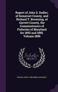 Report of John S. Sudler, of Somerset County, and Richard T. Browning, of Garrett County, the Commissioners of Fisheries of Maryland for 1892 and 1895. Volume 1896