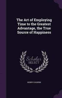 The Art of Employing Time to the Greatest Advantage, the True Source of Happiness
