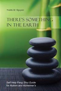 There's Something in the Earth: Self Help Feng Shui Guide for Autism and Alzheimer's