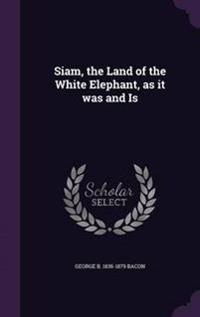 Siam, the Land of the White Elephant, as It Was and Is