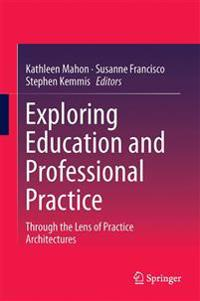 Exploring Education and Professional Practice: Through the Lens of Practice Architectures