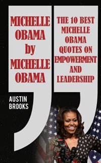Michelle Obama by Michelle Obama: The 10 Best Michelle Obama Quotes on Empowerment and Leadership. Every Quotation Is Followed by a Thorough Explanati