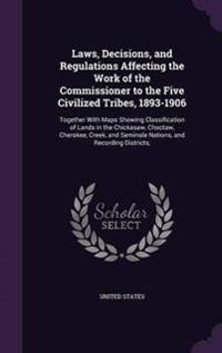 Laws, Decisions, and Regulations Affecting the Work of the Commissioner to the Five Civilized Tribes, 1893-1906