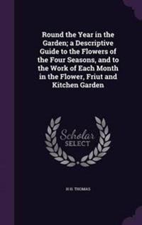Round the Year in the Garden; A Descriptive Guide to the Flowers of the Four Seasons, and to the Work of Each Month in the Flower, Friut and Kitchen Garden