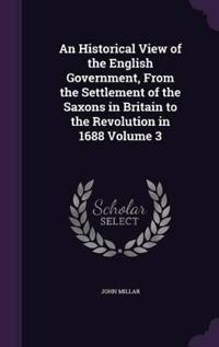 An Historical View of the English Government, from the Settlement of the Saxons in Britain to the Revolution in 1688 Volume 3