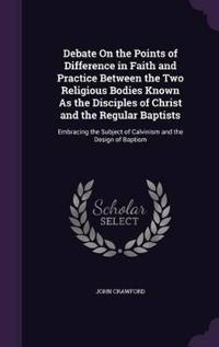 Debate on the Points of Difference in Faith and Practice Between the Two Religious Bodies Known as the Disciples of Christ and the Regular Baptists