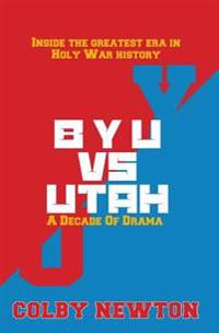 Byu vs. Utah: A Decade of Drama: Inside the Greatest Era in Holy War History